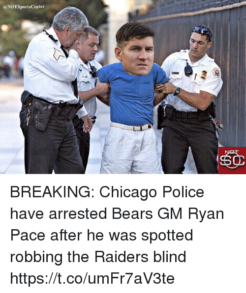 Notsportscenter: @NOTSportsCenter BREAKING: Chicago Police have arrested Bears GM Ryan Pace after he was spotted robbing the Raiders blind https://t.co/umFr7aV3te
