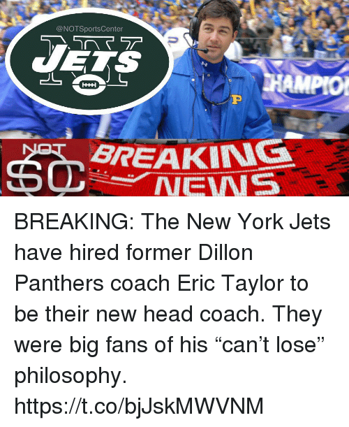 "Notsportscenter: @NOTSportsCenter  BREAKING  NEWS BREAKING: The New York Jets have hired former Dillon Panthers coach Eric Taylor to be their new head coach. They were big fans of his ""can't lose"" philosophy. https://t.co/bjJskMWVNM"