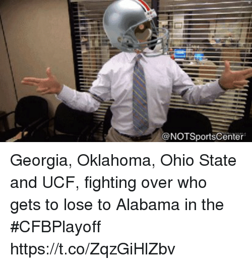 Notsportscenter: @NOTSportsCenter Georgia, Oklahoma, Ohio State and UCF, fighting over who gets to lose to Alabama in the #CFBPlayoff https://t.co/ZqzGiHlZbv