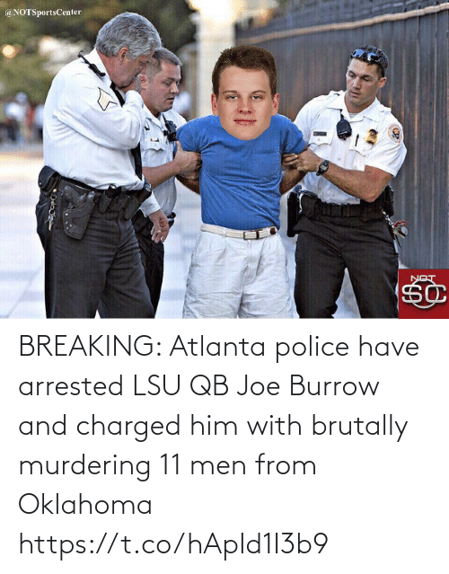 lon: @NOTSportsCenter  LON BREAKING: Atlanta police have arrested LSU QB Joe Burrow and charged him with brutally murdering 11 men from Oklahoma https://t.co/hApId1I3b9