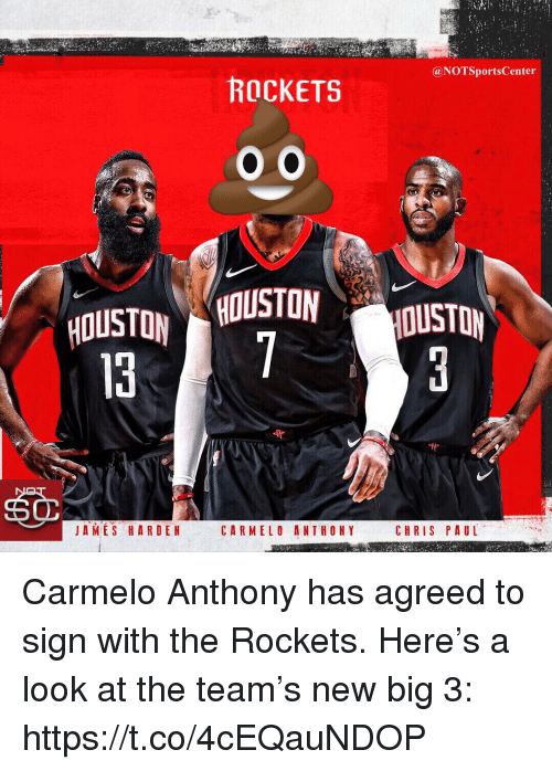 Carmelo Anthony, Chris Paul, and James Harden: @NOTSportsCenter  ROCKETS  HOUSTON HOUSTON  JAMES HARDEN  CARMELO ANTHONY  CHRIS PAUL Carmelo Anthony has agreed to sign with the Rockets. Here's a look at the team's new big 3: https://t.co/4cEQauNDOP