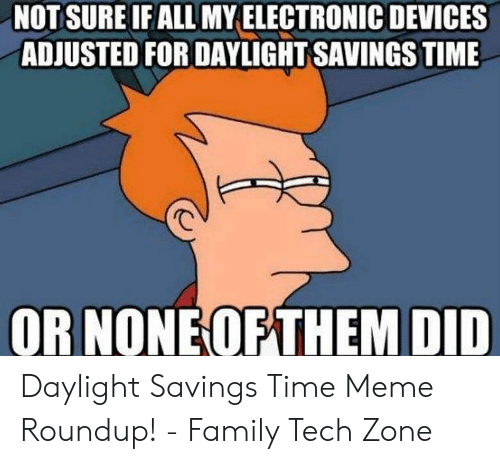 Meme Roundup: NOTSURE IF ALL MY ELECTRONIC DEVICES  ADJUSTED FOR DAYLIGHT SAVINGS TIME  OR NONE OFTHEM DID Daylight Savings Time Meme Roundup! - Family Tech Zone