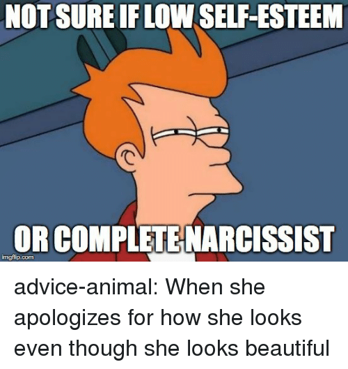 Narcissist: NOTSURE IF LOW SELF-ESTEEM  OR COMPLETE NARCISSIST  imgflip.com advice-animal:  When she apologizes for how she looks even though she looks beautiful