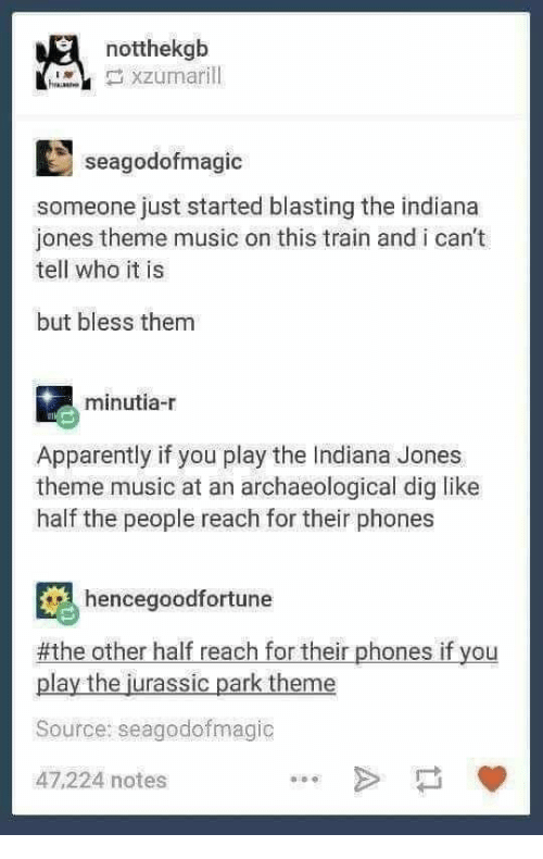 Jurassic Park: notthekgb  seagodofmagic  someone just started blasting the indiana  jones theme music on this train and i can't  tell who it is  but bless them  minutia-r  Apparently if you play the Indiana Jones  theme music at an archaeological dig like  half the people reach for their phones  hencegoodfortune  #the other half reach for their phones if you  play the jurassic park theme  Source: seagodofmagic  47,224 notes
