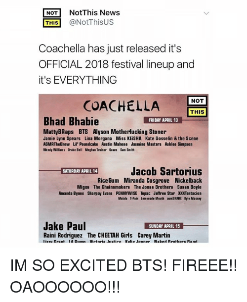 sharpay: NotThis News  THIS@NotThisUS  Coachella has just released it's  OFFICIAL 2018 festival lineup and  it's EVERYTHING  NOT  COACHELLA  THIS  Bhad Bhabie  FRIDAY APRIL 13  MattyBRaps BTS Alyson Motherfucking Stoner  Jamie Lynn Spears Lina Morgana Miss KEiSHA Kate Gosselin & the Scene  ASMRTheChew Lil' Poundcake Austin Mahone Jasmine Masters Ashlee Simpson  Wendy Williams Drake Bell Meghan Trainor Quawo Sam Smith  Jacob Sartorius  SATURDAY APRIL 14  RiceGum Miranda Cosgrove Nickelback  Migos The Chainsmokers The Jonas Brothers Sus an Boyle  Amanda Bynes Sharpay Evans PENNYWISE Tupac Jeffree Star XXXTentacion  Malala T-Pain Lemonade Mouth aunt GRAVE Kle Massey  Jake Paul  Raini Rodriguez The CHEETAH Girls Carey Martin IM SO EXCITED BTS! FIREEE!! OAOOOOOO!!!