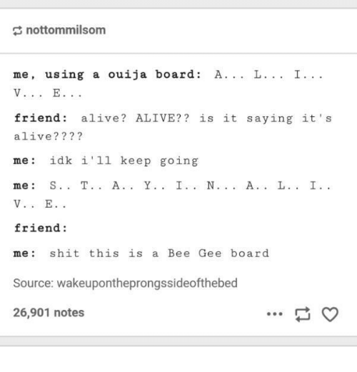 bee gees: nottommilsom  me, using a ouija board  A. L. I  friend alive ALIVE? is it saying it  s  alive?  me idk i 'll keep going  me  friend  me s hit this  is a Bee Gee board  Source: wakeupontheprongssideofthebed  26,901 notes