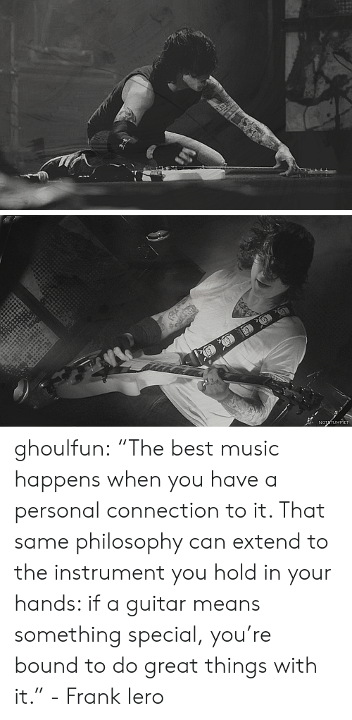 """bound: NOTTUMPIET ghoulfun: """"The best music happens when you have a personal connection to it. That same philosophy can extend to the instrument you hold in your hands: if a guitar means something special, you're bound to do great things with it."""" - Frank Iero"""