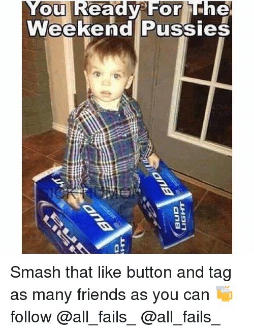 Smash That Like Button: Nou Ready For The  Weekend Pussies Smash that like button and tag as many friends as you can 🍻 follow @all_fails_ @all_fails_