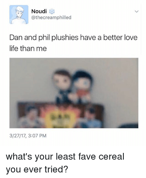 Life, Love, and Fave: Noudi  @thecreamphilled  Dan and phil plushies have a better love  life than me  3/27/17, 3:07 PM what's your least fave cereal you ever tried?