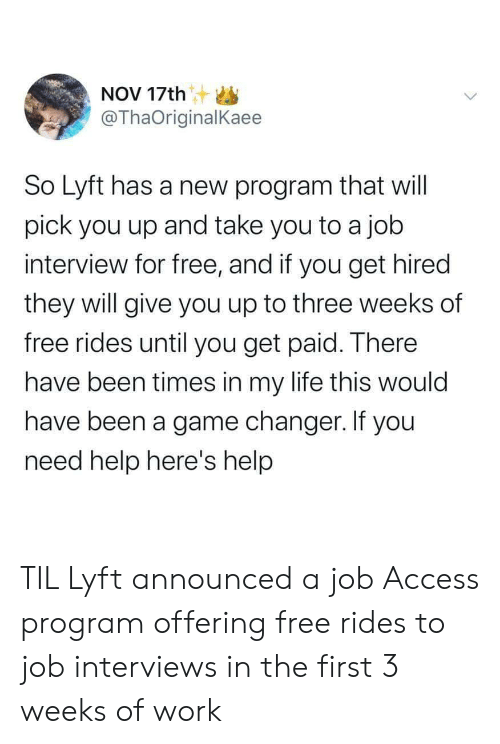 lyft: NOV 17th S  @ThaOriginalKaee  So Lyft has a new program that will  pick you up and take you to a job  interview for free, and if you get hired  they will give you up to three weeks of  free rides until you get paid. There  have been times in my life this would  have been a game changer. If you  need help here's help TIL Lyft announced a job Access program offering free rides to job interviews in the first 3 weeks of work