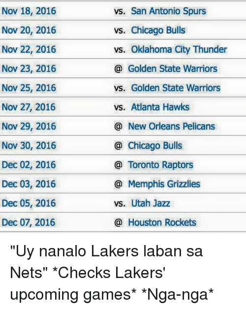 "Atlanta Hawks, Chicago, and Chicago Bulls: Nov 18, 2016  Nov 20, 2016  Nov 22, 2016  Nov 23, 2016  Nov 25, 2016  Nov 27, 2016  Nov 29, 2016  Nov 30, 2016  Dec 02, 2016  Dec 03, 2016  Dec 05, 2016  Dec 07, 2016  vs. San Antonio Spurs  vs. Chicago Bulls  vs. Oklahoma City Thunder  Golden State Warriors  vs. Golden State Warriors  vs. Atlanta Hawks  New Orleans Pelicans  Chicago Bulls  Toronto Raptors  Memphis Grizzlies  vs. Utah Jazz  Houston Rockets ""Uy nanalo Lakers laban sa Nets""  *Checks Lakers' upcoming games*  *Nga-nga*"