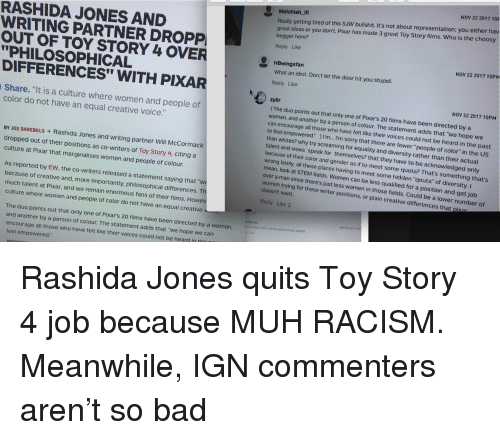 "Bad, Pixar, and Racism: NOV 22 2017 10P  RASHIDA JONES AND  WRITING PARTNER DROPP  Melchiah IlI  Really getting tired of this SJW bullshit. It's not about representation; you either hav  great ideas or you don't. Pixar has made 3 great Toy Story films. Who is the choosy  begger here?  Reply Like  NOV 22 2017 10PM  OUT OF TOY STORY 4 OVER  PHILOSOPHICAL  DIFFERENCES"" WITH PIXAR  Share. ""It is a culture where women and people of  HBwingsfan  What an idiot. Don;t let the door hit you stupid.  Reply Like  NOV 22 2017 10PM  zylir  (The duo points out that only one of Pixar's 20 films have been directed by a  woman, and another by a person of colour. The statement adds that ""we hope we  can encourage all those who have felt like their voices could not be heard in the past  color do not have an equal creative voice  to feel empowered )  I'm.. I'm sorry that there are fewer ""people of color"" in the US  than whites? why try screaming for equality and diversity rather than their actual  talent and views speak for themselves? that they have to be acknowledged only  because of their color  BY JOE SKREBELS Rashida Jones and writing partner will McCormack  dropped out of their positions as co-writers of Toy Story 4, citing a  and gender as if to meet some  places having to meet some hidden ""qouta"" of diversi  quota? That's something that's  ng late  mean, look at STEM fields. Wom  over a  ty. I  culture at Pixar that marginalises women and people of colour.  man since there's just less women in those fields. C  en can be less qualified for a position and get job  Could be a lower number ot  riter positions, or plain creative differences that pixa  As reported by EW, the co-writers released a statement saying that ""w  because of creative and, more importantly, philosophical differences. T  much talent at Pixar, and we remain enormous fans of their films. Howe  doesn't want.  Reply Like 2  culture where women and people of color do not have an equal creativev  NOV 22 20171  sfan  an itot Don,tlet tne door hit you stupid  The duo points out that only one of Pixar's 20 films have been directed by a woman,  and another by a person of colour. The statement adds that ""we hope we can  encourage all those who have felt like their voices could not be heard in  feel empowered:"