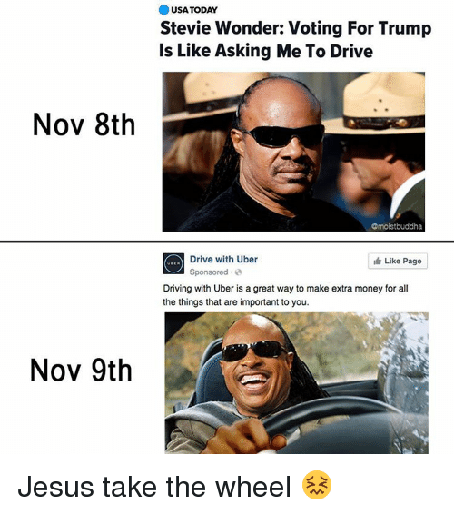 Driving, Funny, and Jesus: Nov 8th  Nov 9th  USA TODAY  Stevie Wonder: Voting For Trump  Is Like Asking Me To Drive  Omoistbuddha  Drive with Uber  Like Page  Sponsored  Driving with Uber is a great way to make extra money for all  the things that are important to you. Jesus take the wheel 😖