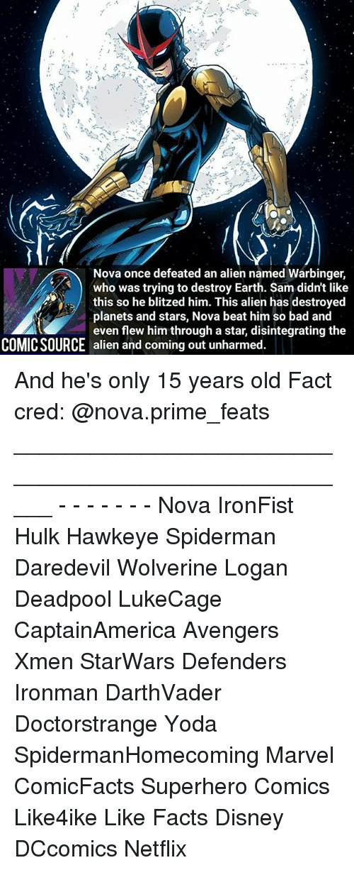 Bad, Disney, and Facts: Nova once defeated an alien named Warbinger,  who was trying to destroy Earth. Sam didn't like  planets and stars, Nova beat him so bad and  even flew him through a star, disintegrating the  COMIC SOURCE alien and coming out unharmed. And he's only 15 years old Fact cred: @nova.prime_feats _____________________________________________________ - - - - - - - Nova IronFist Hulk Hawkeye Spiderman Daredevil Wolverine Logan Deadpool LukeCage CaptainAmerica Avengers Xmen StarWars Defenders Ironman DarthVader Doctorstrange Yoda SpidermanHomecoming Marvel ComicFacts Superhero Comics Like4ike Like Facts Disney DCcomics Netflix