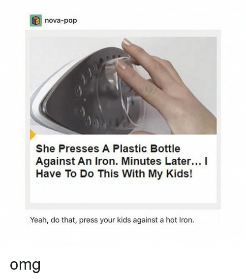 Memes, Omg, and Pop: nova-pop  She Presses A Plastic Bottle  Against An Iron. Minutes Later... I  Have To Do This With My Kids!  Yeah, do that, press your kids against a hot Iron. omg