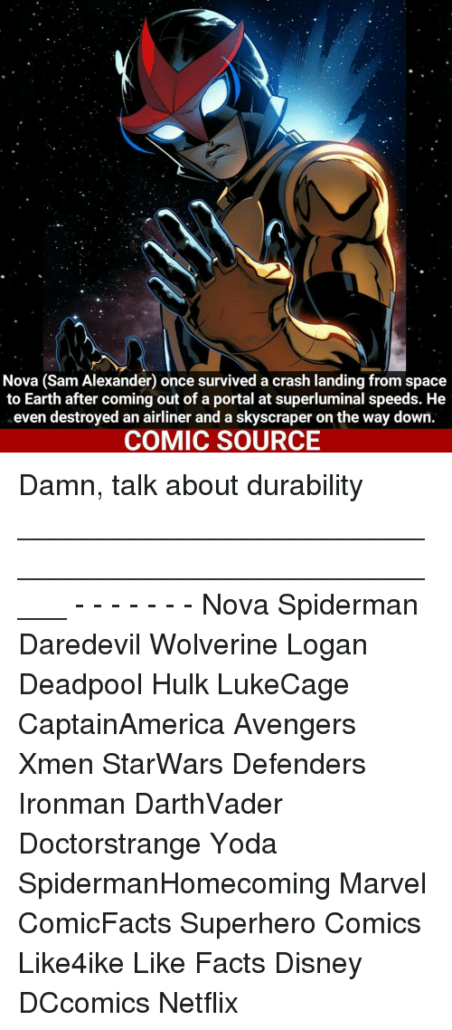 Disney, Facts, and Memes: Nova (Sam Alexander once survived a crash landing from space  to Earth after coming out of a portal at superluminal speeds. He  even destroyed an airliner and a skyscraper on the way down.  COMIC SOURCE Damn, talk about durability _____________________________________________________ - - - - - - - Nova Spiderman Daredevil Wolverine Logan Deadpool Hulk LukeCage CaptainAmerica Avengers Xmen StarWars Defenders Ironman DarthVader Doctorstrange Yoda SpidermanHomecoming Marvel ComicFacts Superhero Comics Like4ike Like Facts Disney DCcomics Netflix