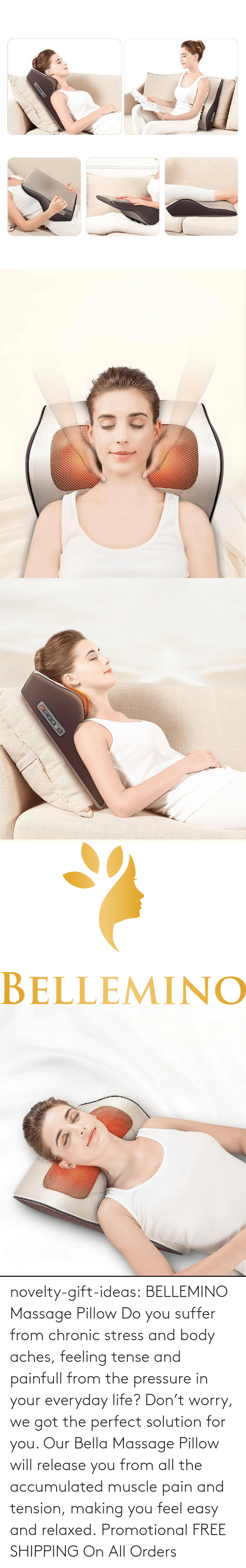 muscle: novelty-gift-ideas:   BELLEMINO Massage Pillow     Do you suffer from chronic stress and body aches, feeling tense and painfull from the pressure in your everyday life? Don't worry, we got the perfect solution for you. Our Bella Massage Pillow will release you from all the accumulated muscle pain and tension, making you feel easy and relaxed.     Promotional FREE SHIPPING On All Orders