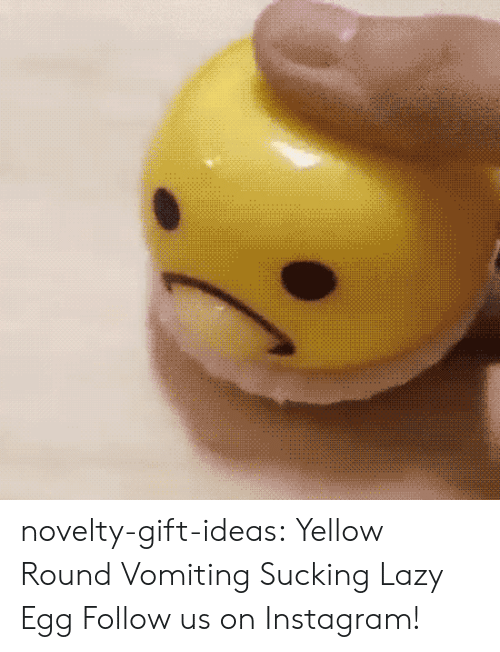 Vomiting: novelty-gift-ideas:  Yellow Round Vomiting  Sucking Lazy Egg  Follow us on Instagram!