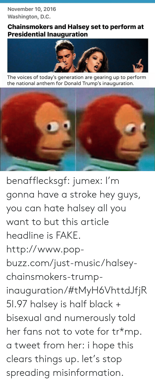 Fake, Music, and Pop: November 10, 2016  Washington, D.C.  Chainsmokers and Halsey set to perform at  Presidential Inauguration  The voices of today's generation are gearing up to perform  the national anthem for Donald Trump's inauguration. benafflecksgf:  jumex:  I'm gonna have a stroke  hey guys, you can hate halsey all you want to but this article headline is FAKE.  http://www.pop-buzz.com/just-music/halsey-chainsmokers-trump-inauguration/#tMyH6VhttdJfjR5l.97 halsey is half black + bisexual and numerously told her fans not to vote for tr*mp.  a tweet from her: i hope this clears things up. let's stop spreading misinformation.
