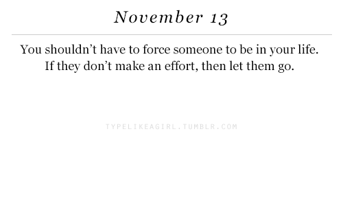 m&b: November 13  You shouldn't have to force someone to be in your life.  If they don't make an effort, then let them go.  P E  M B