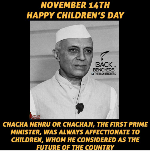 happy children: NOVEMBER 15 TH  HAPPY CHILDREN'S DAY  BACK  BENCHERS  NTHEBACKBENCHERS  NDB)  CHACHA NEHRU OR CHACHAJI, THE FIRST PRIME  MINISTER, WAS ALWAYS AFFECTIONATE TO  CHILDREN, WHOM HE CONSIDERED AS THE  FUTURE OF THE COUNTRY