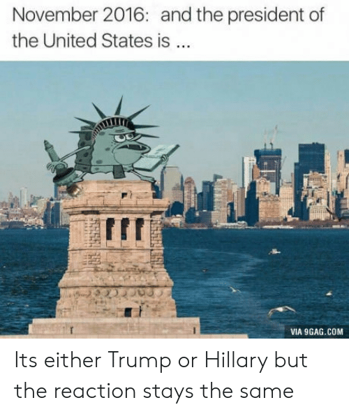 Trump Or Hillary: November 2016: and the president of  the United States is  IIT  VIA 9GAG.COM Its either Trump or Hillary but the reaction stays the same