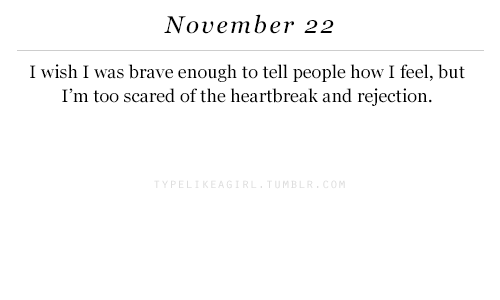 m&b: November 22  I wish I was brave enough to tell people how I feel, but  I'm too scared of the heartbreak and rejection.  Y PE  M B