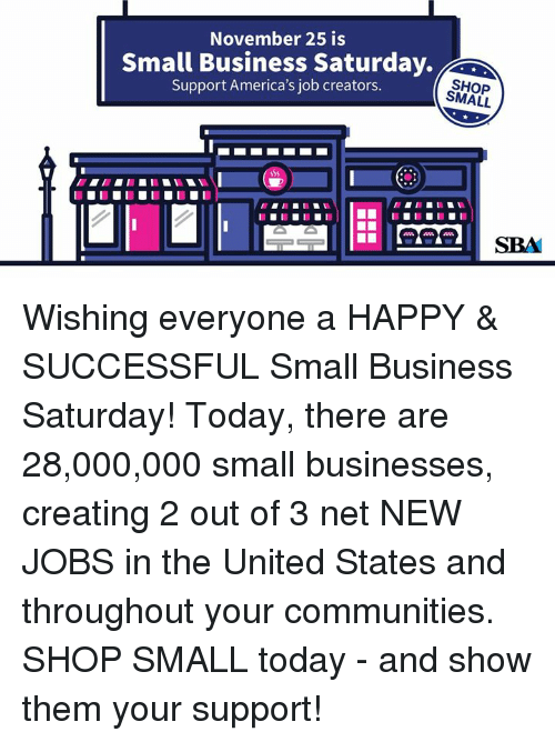Business, Happy, and Jobs: November 25 is  Small Business Saturday.  Support America's job creators.  SHOP  SMALL  SBA Wishing everyone a HAPPY & SUCCESSFUL Small Business Saturday! Today, there are 28,000,000 small businesses, creating 2 out of 3 net NEW JOBS in the United States and throughout your communities. SHOP SMALL today - and show them your support!