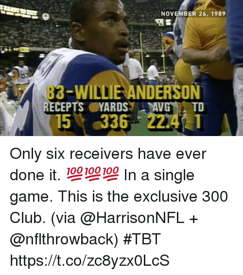 willie: NOVEMBER 26, 1989  83-WILLIE ANDERSON  RECEPTSYARDSAVG TD  15%,336 22.4.1 Only six receivers have ever done it.  💯💯💯 In a single game.  This is the exclusive 300 Club. (via @HarrisonNFL + @nflthrowback) #TBT https://t.co/zc8yzx0LcS