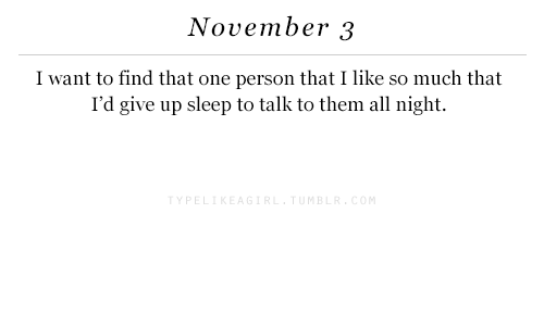 m&b: November 3  I want to find that one person thatI like so much that  I'd give up sleep to talk to them all night.  Y PE  M B