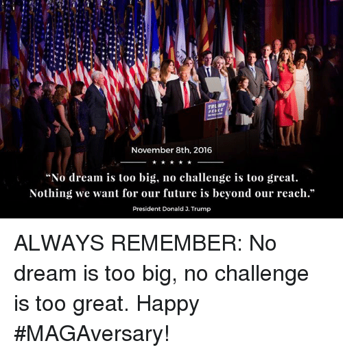 "Future, Happy, and Trump: November 8th, 2016  ""No dream is too big, no challenge is too great.  Nothing we want for our future is beyond our reach.""  President Donald 3. Trump ALWAYS REMEMBER: No dream is too big, no challenge is too great. Happy #MAGAversary!"