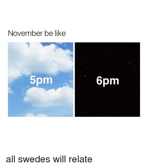 swede: November be like  5pm  6pm all swedes will relate