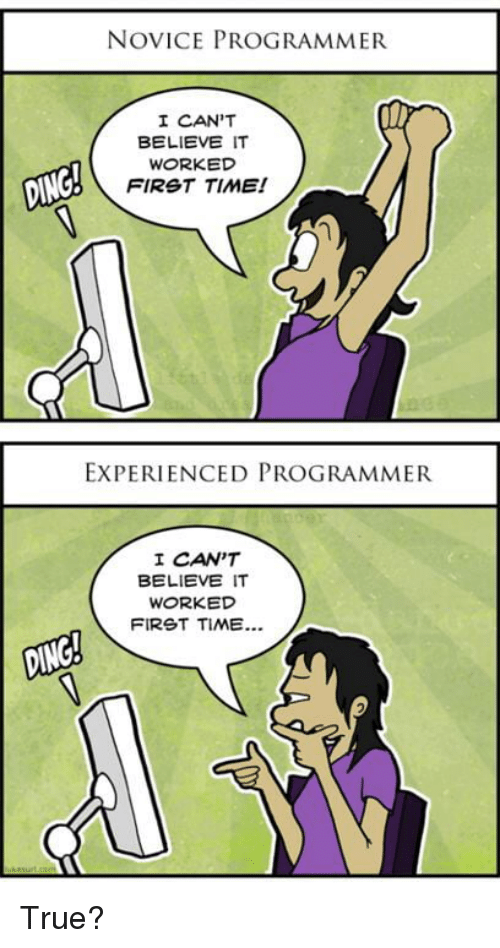 cant-believe-it: NOVICE PROGRAMMER  I CAN'T  BELIEVE IT  WORKED  FIRST TIME!  EXPERIENCED PROGRAMMER  I CAN'T  BELIEVE IT  WORKED  FIRST TIME.. True?