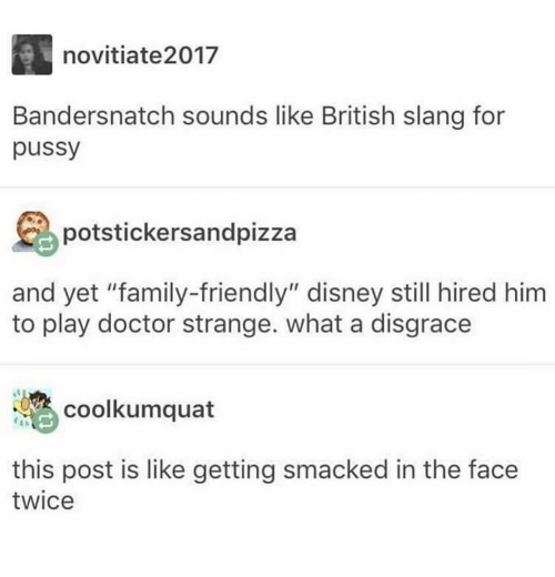 "doctor strange: novitiate2017  Bandersnatch sounds like British slang for  pussy  potstickersandpizza  and yet ""family-friendly"" disney still hired him  to play doctor strange. what a disgrace  coolkumquat  this post is like getting smacked in the face  twice"