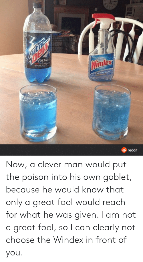 Was Given: Now, a clever man would put the poison into his own goblet, because he would know that only a great fool would reach for what he was given. I am not a great fool, so I can clearly not choose the Windex in front of you.