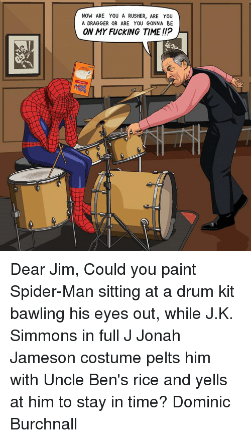Uncle Bens: NOW ARE YOU A RUSHER, ARE YOU  A DRAGGER OR ARE YOU GONNA BE  ON MY FUCKING TIME!!P Dear Jim,  Could you paint Spider-Man sitting at a drum kit bawling his eyes out, while J.K. Simmons in full J Jonah Jameson costume pelts him with Uncle Ben's rice and yells at him to stay in time? Dominic Burchnall