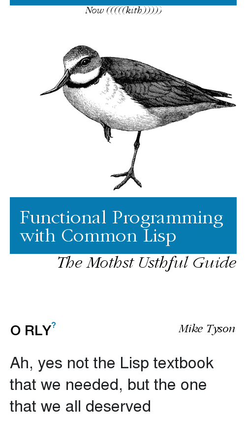 Mike Tyson: Now CCCCCkith))))  Functional Programming  with Common Lisp  The Mothst Usthful Guide  O RLY  Mike Tyson Ah, yes not the Lisp textbook that we needed, but the one that we all deserved
