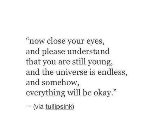 """close your eyes: """"now close your eyes  and please understand  that you are still young,  and the universe is endless,  and somehow,  everything will be okay  -(via tullipsink)  5"""