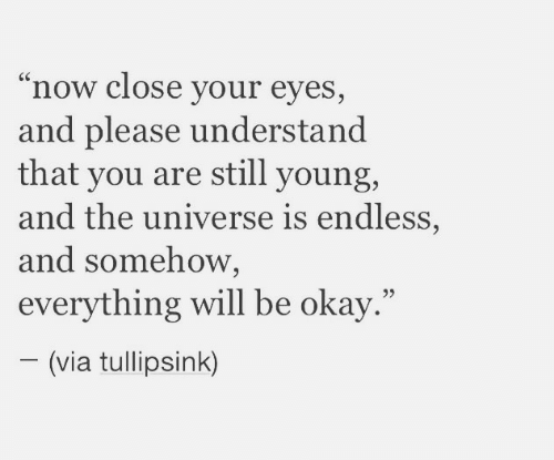 """close your eyes: """"now close your eyes,  and please understand  that you are still young,  and the universe is endless,  and somehow,  everything will be okay.""""  (via tullipsink)"""