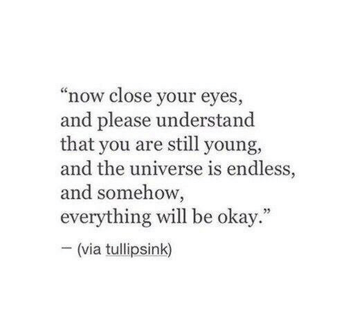 """close your eyes: """"now close your eyes  and please understand  that you are still young,  and the universe is endless,  and somehow,  everything will be okay  -(via tullipsink)  ."""""""