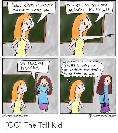 You Ok: now go find Paul and  apologize this instant!  Lisa,i expected more  maturity from you  OK, TEACHER  I'M SORRY...  god, it's so weird to  yell at them when they're  taller than you are..  O summersoffcomic  inksoupcomics.com [OC] The Tall Kid