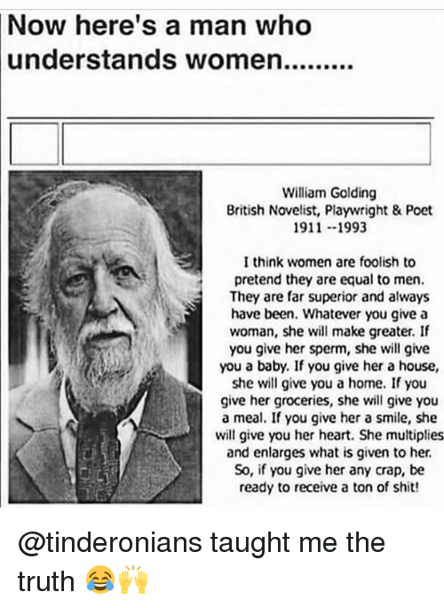 Shit, Heart, and Home: Now here's a man who  understands women.........  William Golding  British Novelist, Playwright & Poet  1911 --1993  I think women are foolish to  pretend they are equal to men.  They are far superior and always  have been. Whatever you give a  woman, she will make greater. If  you give her sperm, she will give  you a baby. If you give her a house,  she will give you a home. If you  give her groceries, she will give you  a meal. If you give her a smile, she  will give you her heart. She multiplies  and enlarges what is given to her.  So, if you give her any crap, be  ready to receive a ton of shit! @tinderonians taught me the truth 😂🙌
