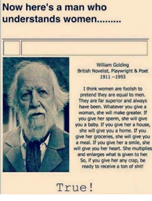 Shit, True, and Heart: Now here's a man who  William Golding  British Novelist, Playwright & Poet  911--1993  I think women are foolish to  pretend they are equal to men.  They are far superior and always  have been. Whatever you give a  woman, she will make greater. If  you give her sperm, she will give  you a baby. If you give her a house,  she will give you a home. If you  give her groceries, she will give you  a meal. If you give her a smile, she  will give you her heart. She multiplies  and enlarges what is given to her  So, if you give her any crap, be  ready to receive a ton of shit!  True