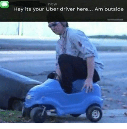 Memes, Uber Driver, and 🤖: now  Hey its your Uber driver here...  Am outside