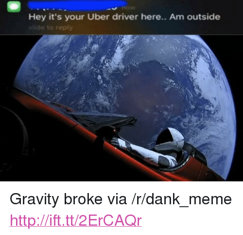 """Hey Its Your Uber Driver: now  Hey it's your Uber driver here.. Am outside  shide to reply <p>Gravity broke via /r/dank_meme <a href=""""http://ift.tt/2ErCAQr"""">http://ift.tt/2ErCAQr</a></p>"""