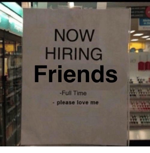 Friends, Love, and Time: NOW  HIRING  Friends  -Full Time  please love me