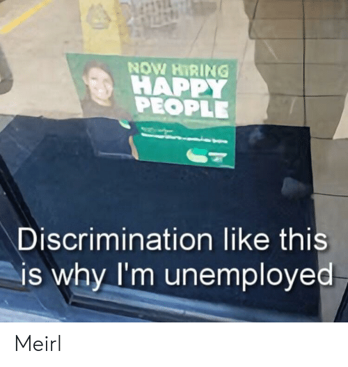 Unemployed: NOW HIRING  HAPPY  PEOPLE  Discrimination like this  is why I'm unemployed Meirl