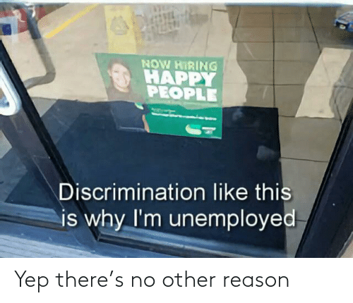 Unemployed: NOW HIRING  HAPPY  PEOPLE  Discrimination like this  is why I'm unemployed Yep there's no other reason