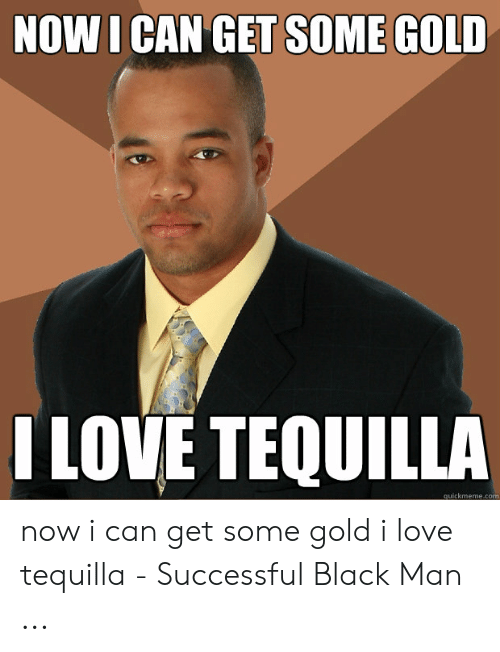 I Love Gold Meme: NOW I CAN GET SOME GOLD  ILOVE TEQUILLA  quickmeme.com now i can get some gold i love tequilla - Successful Black Man ...
