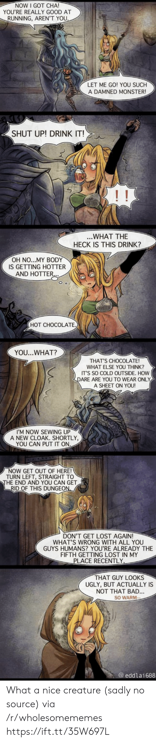 dungeon: NOW I GOT CHA!  YOU'RE REALLY GOOD AT  RUNNING, AREN'T YOU  LET ME GO! YOU SUCH  A DAMNED MONSTER  SHUT UP! DRINK IT!  ...WHAT THE  HECK IS THIS DRINK?  OH NO...MY BODY  IS GETTING HOTTER  AND HOTTER...  HOT CHOCOLATE)  YOU...WHAT?  THAT'S CHOCOLATE!  WHAT ELSE YOU THINK?  IT'S SO COLD OUTSIDE. HOW  DARE ARE YOU TO WEAR ONLY  A SHEET ON YOU!  I'M NOW SEWING UP  A NEW CLOAK. SHORTLY,  YOU CAN PUT IT ON  NOW GET OUT OF HERE!  TURN LEFT, STRAIGHT TO  THE END AND YOU CAN GET  RID OF THIS DUNGEON  DON'T GET LOST AGAIN!  WHAT'S WRONG WITH ALL YOU  GUYS HUMANS? YOU'RE ALREADY THE  FIFTH GETTING LOST IN MY  PLACE RECENTLY  THAT GUY LOOKS  UGLY, BUT ACTUALLY IS  NOT THAT BAD..  SO WARM  @eddlai608 What a nice creature (sadly no source) via /r/wholesomememes https://ift.tt/35W697L